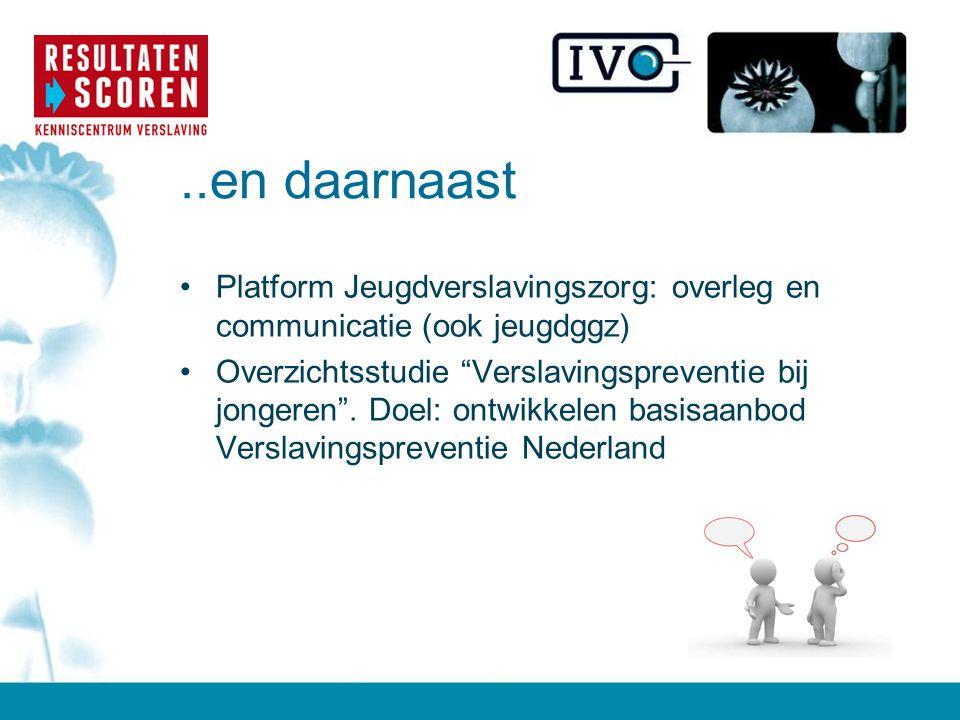 ..en daarnaast Platform Jeugdverslavingszorg: overleg en communicatie (ook jeugdggz)