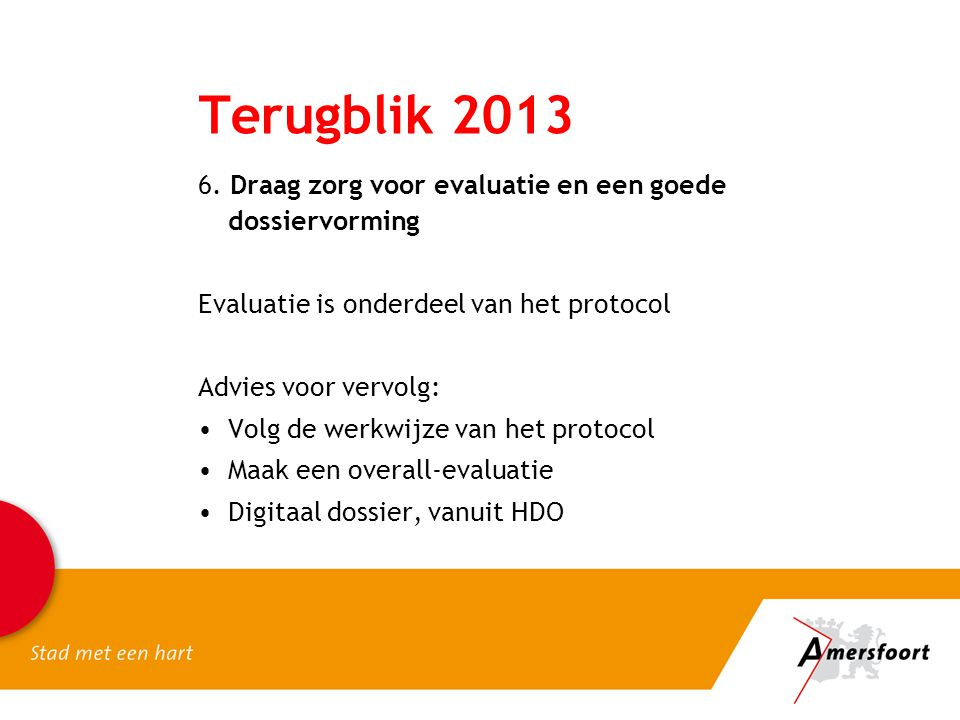 Terugblik 2013 6. Draag zorg voor evaluatie en een goede dossiervorming. Evaluatie is onderdeel van het protocol.