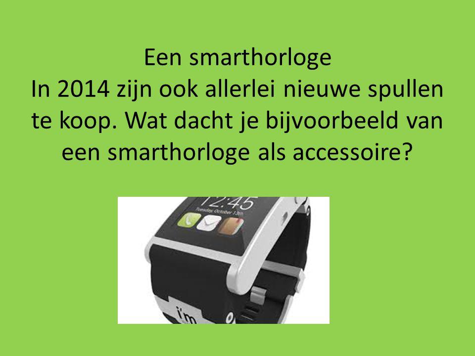 Een smarthorloge In 2014 zijn ook allerlei nieuwe spullen te koop