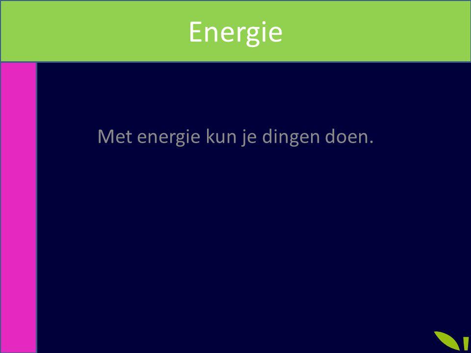 Met energie kun je dingen doen.
