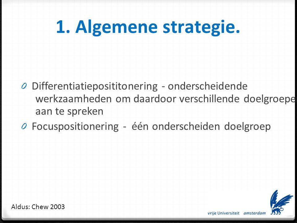 1. Algemene strategie. Differentiatieposititonering - onderscheidende werkzaamheden om daardoor verschillende doelgroepen aan te spreken.