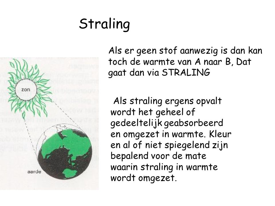 Straling Als er geen stof aanwezig is dan kan toch de warmte van A naar B, Dat gaat dan via STRALING.