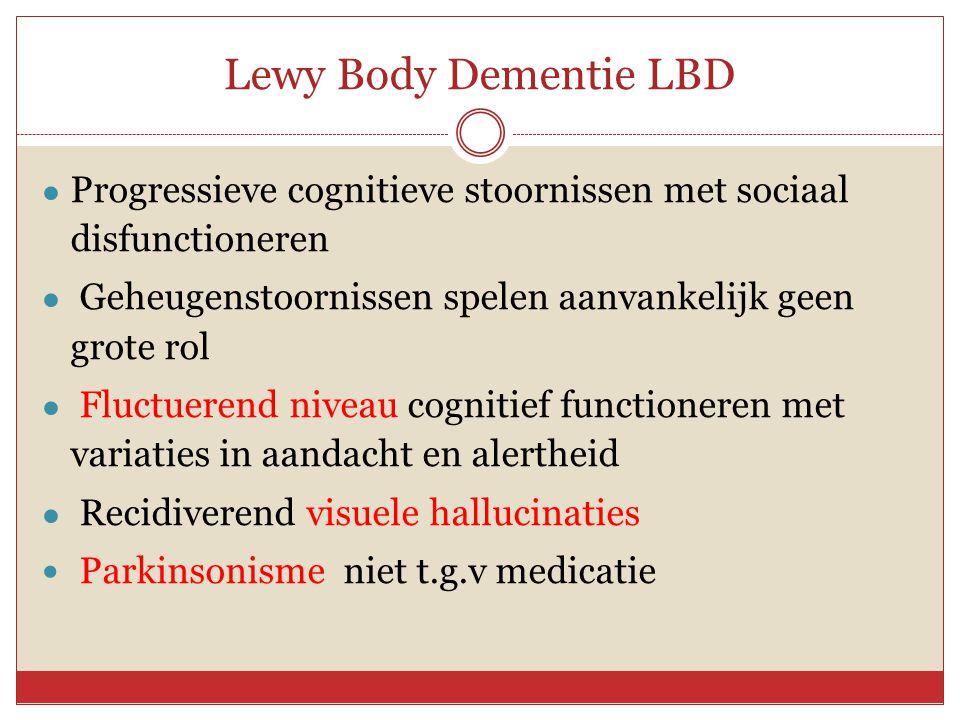 Lewy Body Dementie LBD Progressieve cognitieve stoornissen met sociaal disfunctioneren. Geheugenstoornissen spelen aanvankelijk geen grote rol.