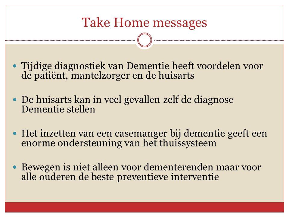 Take Home messages Tijdige diagnostiek van Dementie heeft voordelen voor de patiënt, mantelzorger en de huisarts.