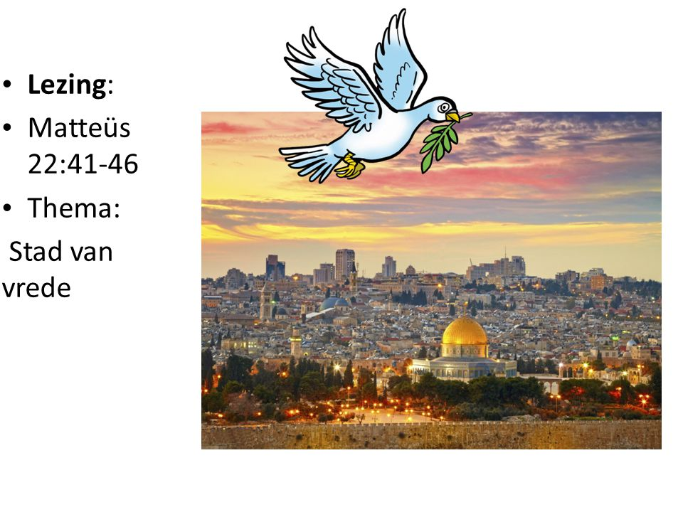 Lezing: Matteüs 22:41-46 Thema: Stad van vrede
