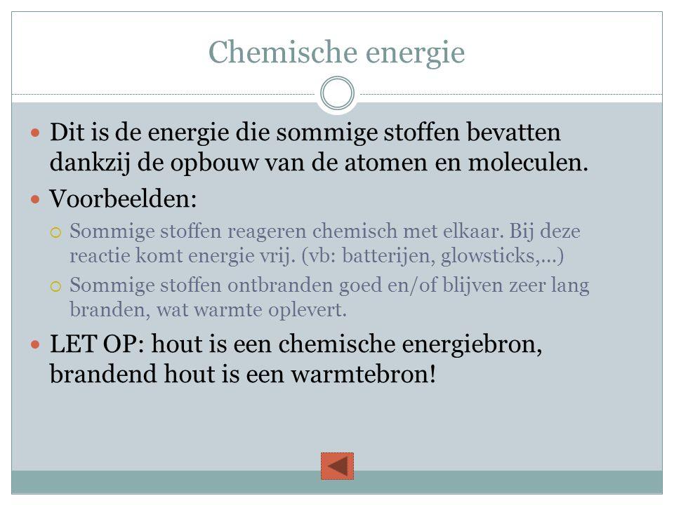 Chemische energie Dit is de energie die sommige stoffen bevatten dankzij de opbouw van de atomen en moleculen.
