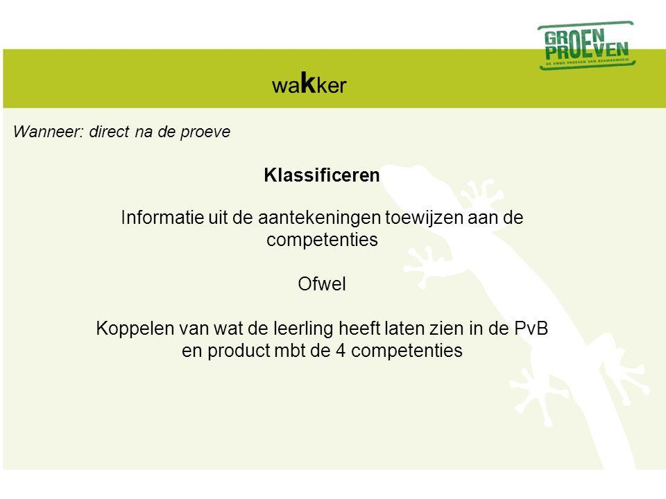 wakker Wanneer: direct na de proeve. Klassificeren. Informatie uit de aantekeningen toewijzen aan de competenties.