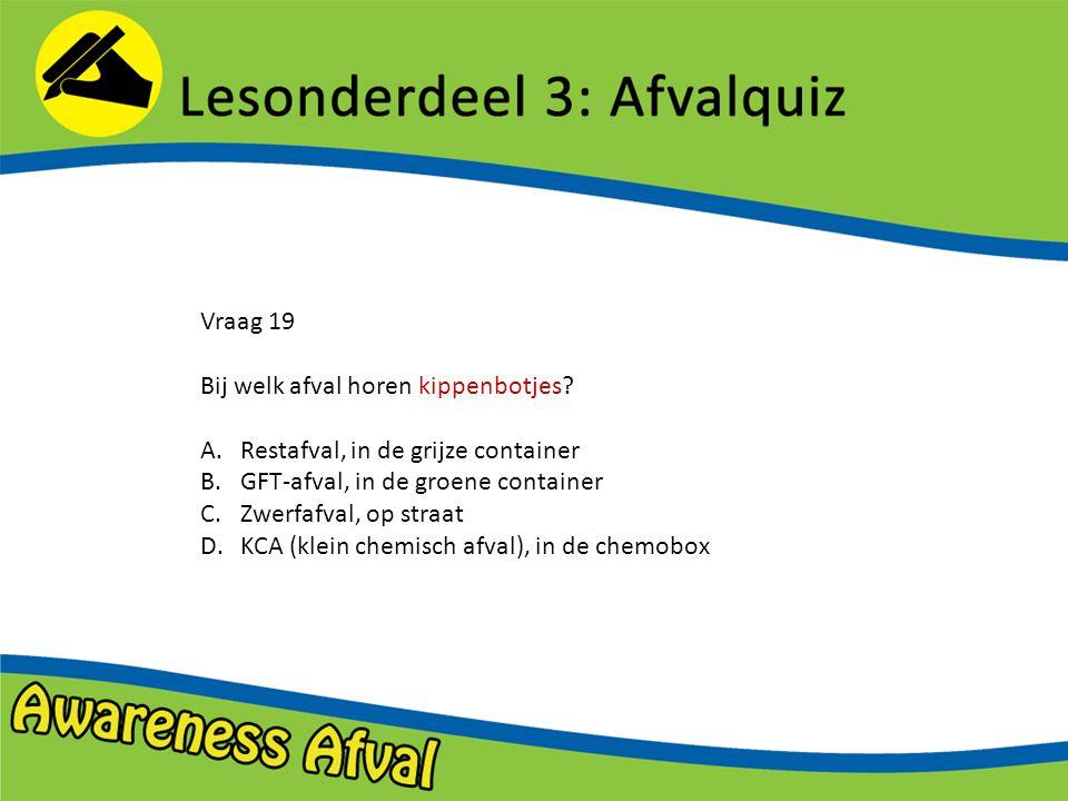 Vraag 19 Bij welk afval horen kippenbotjes Restafval, in de grijze container. GFT-afval, in de groene container.