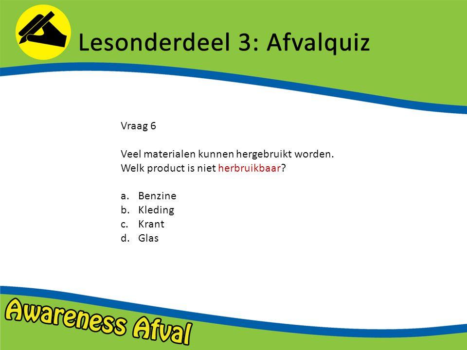 Vraag 6 Veel materialen kunnen hergebruikt worden. Welk product is niet herbruikbaar Benzine. Kleding.