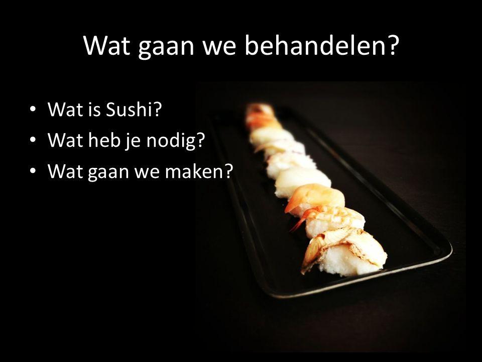 Wat gaan we behandelen Wat is Sushi Wat heb je nodig