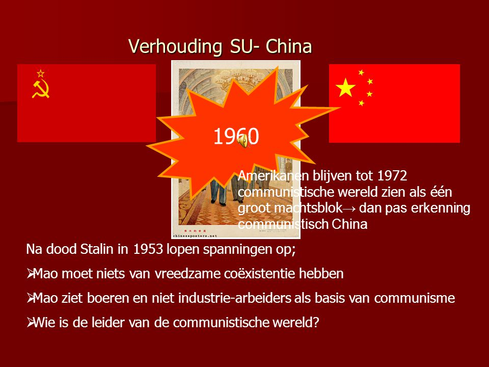 Verhouding SU- China 1960. Amerikanen blijven tot 1972 communistische wereld zien als één groot machtsblok→ dan pas erkenning communistisch China.