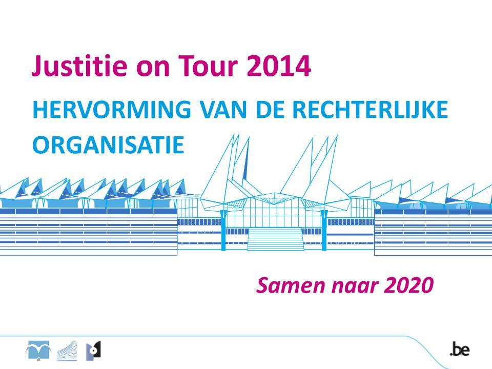Justitie on Tour 2014 HERVORMING VAN DE RECHTERLIJKE ORGANISATIE