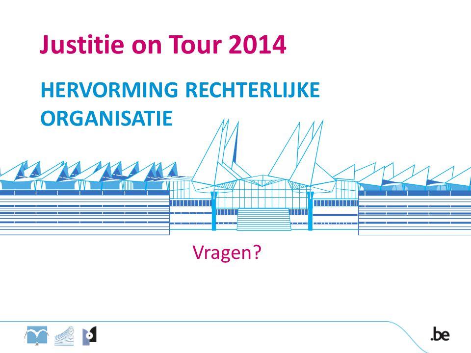 Justitie on Tour 2014 HERVORMING RECHTERLIJKE ORGANISATIE Vragen
