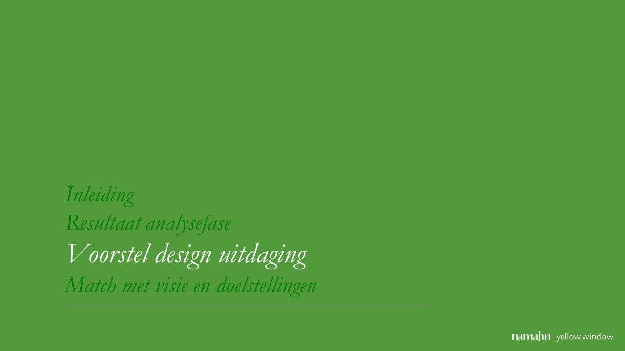Inleiding Resultaat analysefase Voorstel design uitdaging Match met visie en doelstellingen