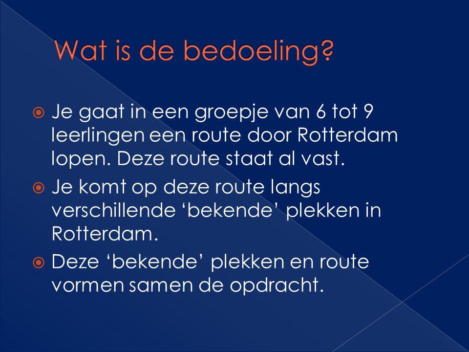 Wat is de bedoeling Je gaat in een groepje van 6 tot 9 leerlingen een route door Rotterdam lopen. Deze route staat al vast.