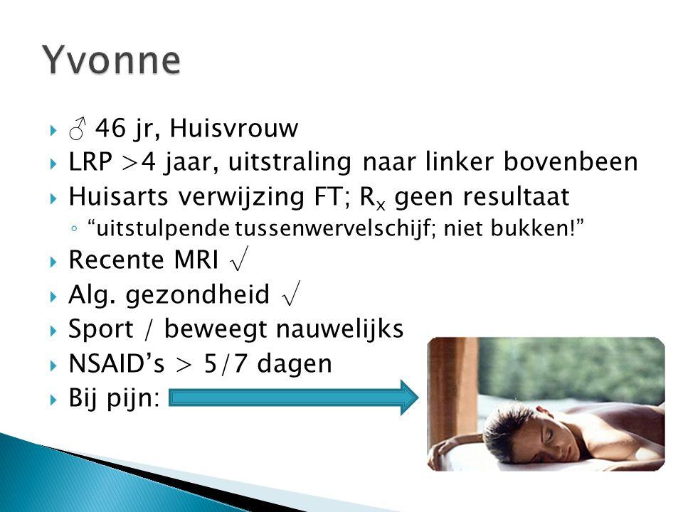 Yvonne ♂ 46 jr, Huisvrouw. LRP >4 jaar, uitstraling naar linker bovenbeen. Huisarts verwijzing FT; Rx geen resultaat.