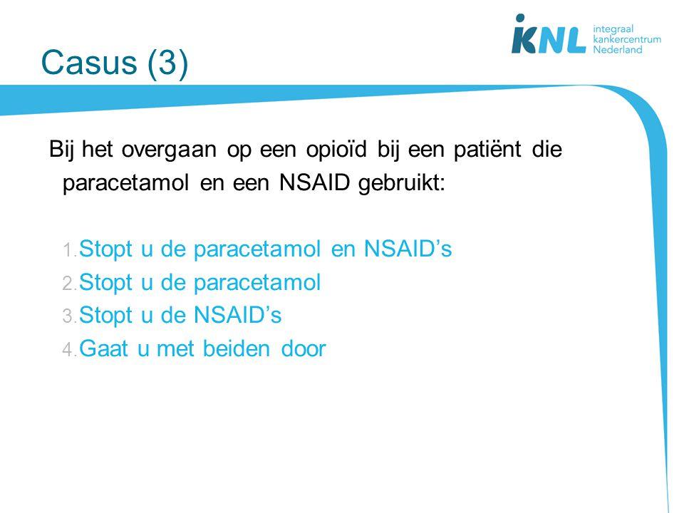 Casus (3) Bij het overgaan op een opioïd bij een patiënt die paracetamol en een NSAID gebruikt: Stopt u de paracetamol en NSAID's.