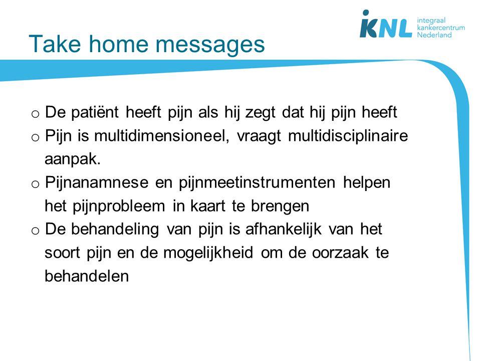 Take home messages De patiënt heeft pijn als hij zegt dat hij pijn heeft. Pijn is multidimensioneel, vraagt multidisciplinaire.