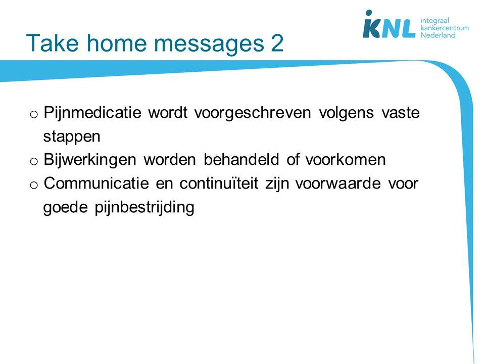 Take home messages 2 Pijnmedicatie wordt voorgeschreven volgens vaste stappen. Bijwerkingen worden behandeld of voorkomen.