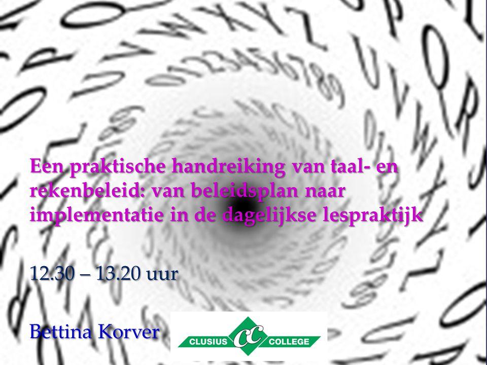 Een praktische handreiking van taal- en rekenbeleid: van beleidsplan naar implementatie in de dagelijkse lespraktijk 12.30 – 13.20 uur Bettina Korver