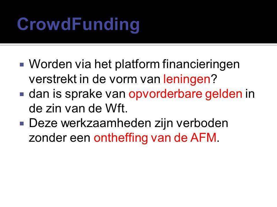 CrowdFunding Worden via het platform financieringen verstrekt in de vorm van leningen dan is sprake van opvorderbare gelden in de zin van de Wft.