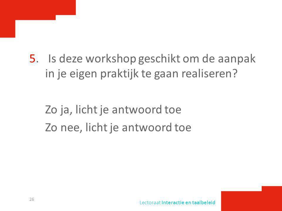 5. Is deze workshop geschikt om de aanpak in je eigen praktijk te gaan realiseren Zo ja, licht je antwoord toe Zo nee, licht je antwoord toe