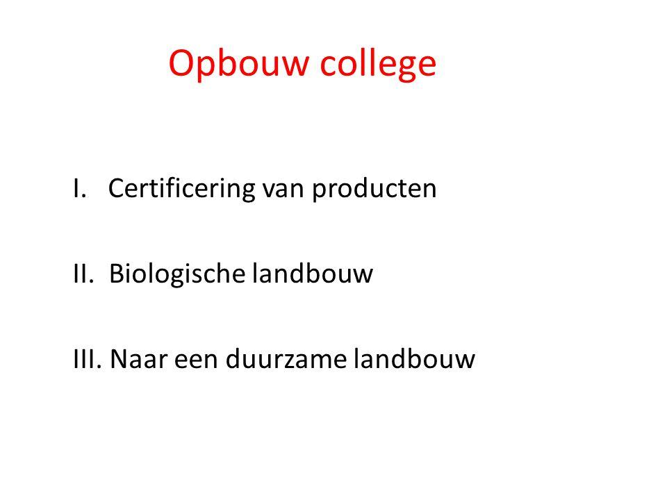 Opbouw college I. Certificering van producten II. Biologische landbouw