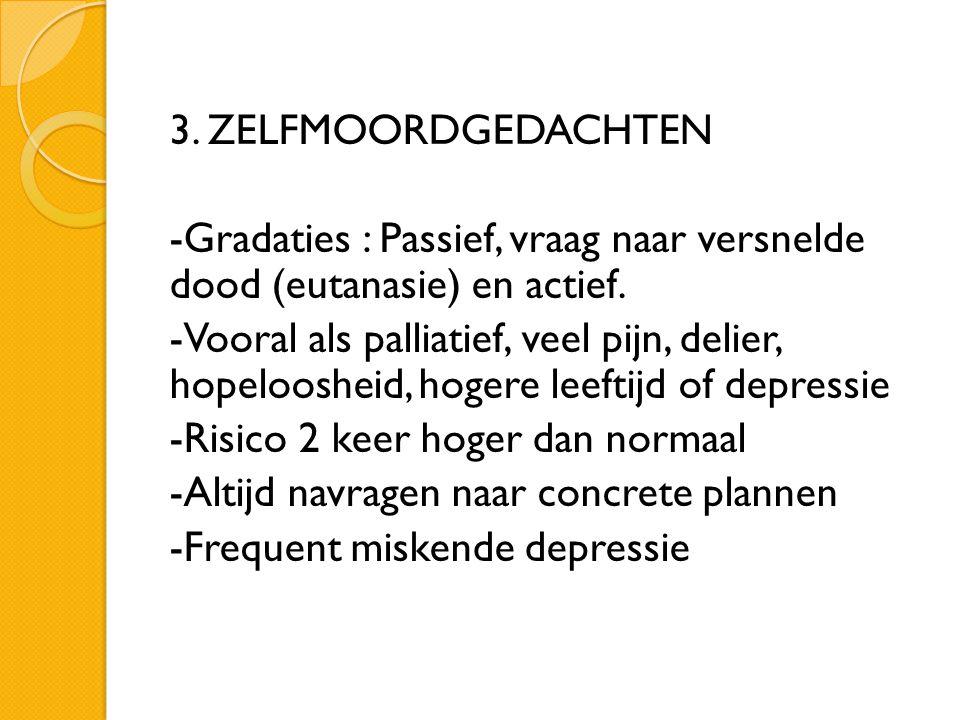 3. ZELFMOORDGEDACHTEN -Gradaties : Passief, vraag naar versnelde dood (eutanasie) en actief.