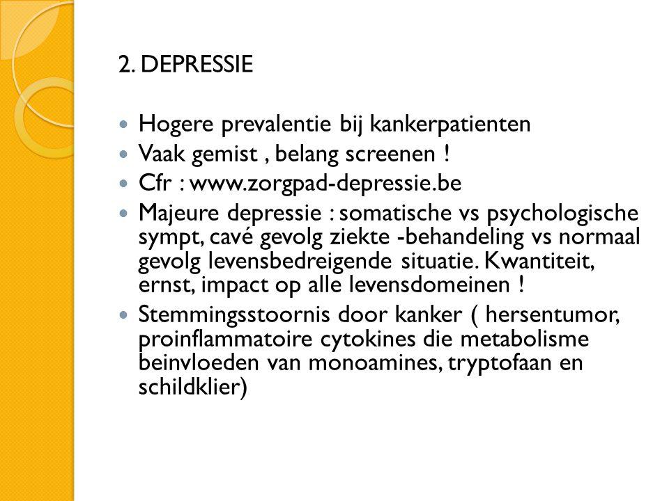 2. DEPRESSIE Hogere prevalentie bij kankerpatienten. Vaak gemist , belang screenen ! Cfr : www.zorgpad-depressie.be.