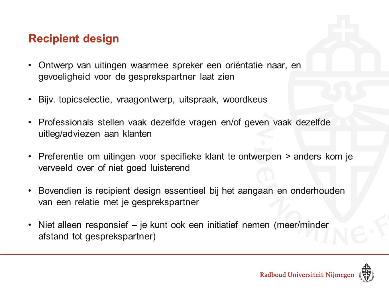 Recipient design Ontwerp van uitingen waarmee spreker een oriëntatie naar, en gevoeligheid voor de gesprekspartner laat zien.