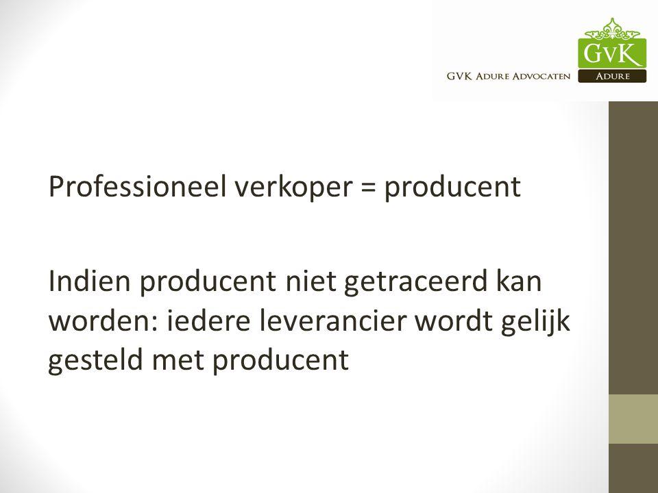Professioneel verkoper = producent Indien producent niet getraceerd kan worden: iedere leverancier wordt gelijk gesteld met producent
