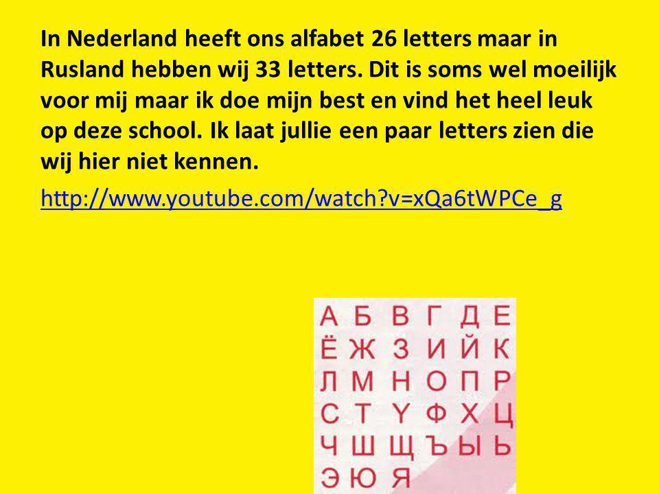 In Nederland heeft ons alfabet 26 letters maar in Rusland hebben wij 33 letters.