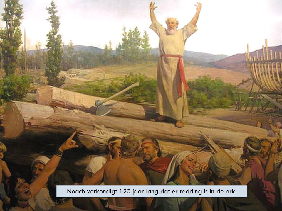 Noach verkondigt 120 jaar lang dat er redding is in de ark.