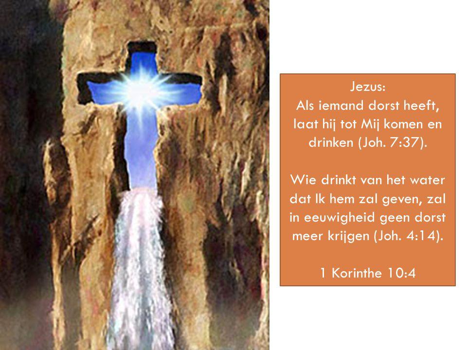 Als iemand dorst heeft, laat hij tot Mij komen en drinken (Joh. 7:37).