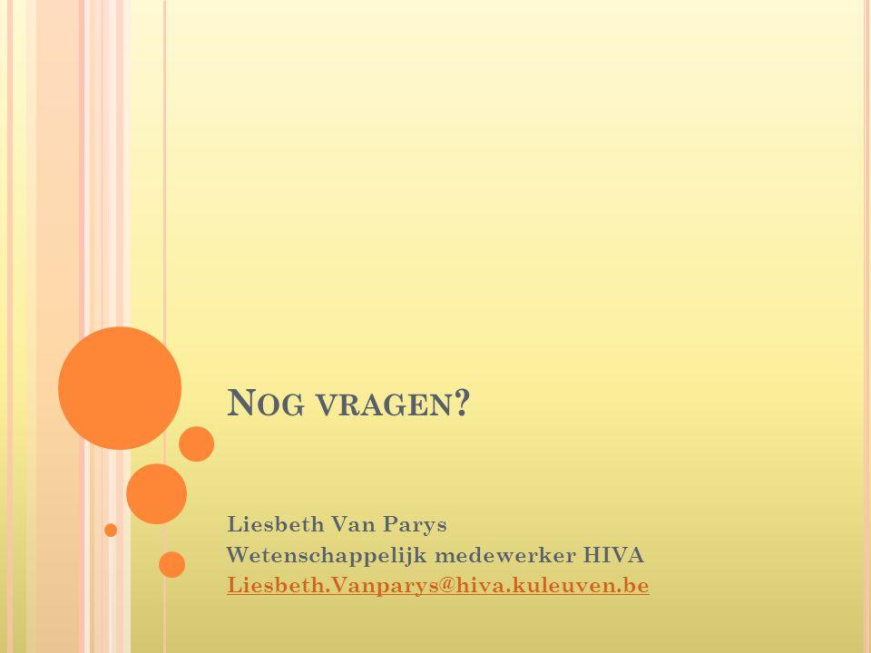 Nog vragen Liesbeth Van Parys Wetenschappelijk medewerker HIVA