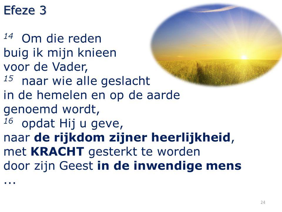 Efeze 3 14 Om die reden. buig ik mijn knieen. voor de Vader, 15 naar wie alle geslacht. in de hemelen en op de aarde.
