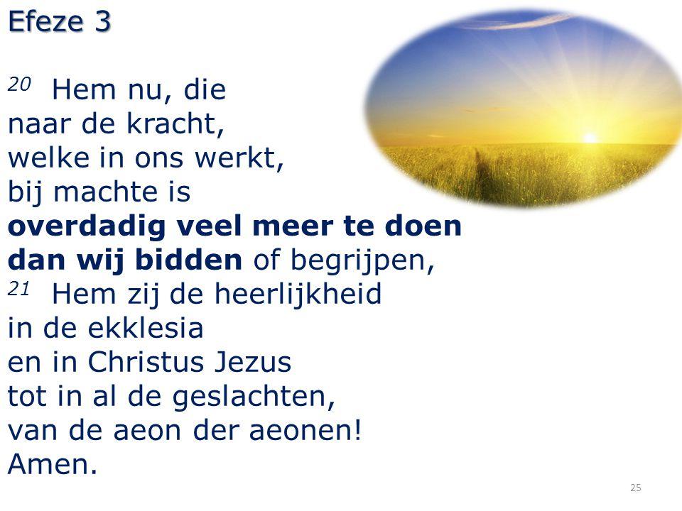 Efeze 3 20 Hem nu, die. naar de kracht, welke in ons werkt, bij machte is. overdadig veel meer te doen.