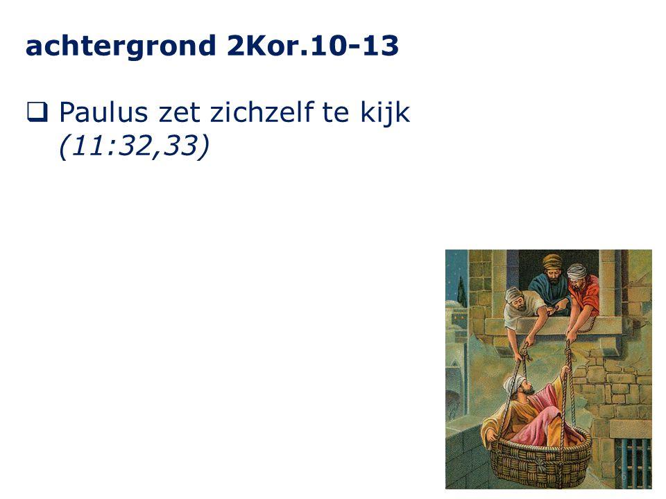 achtergrond 2Kor.10-13 Paulus zet zichzelf te kijk (11:32,33)