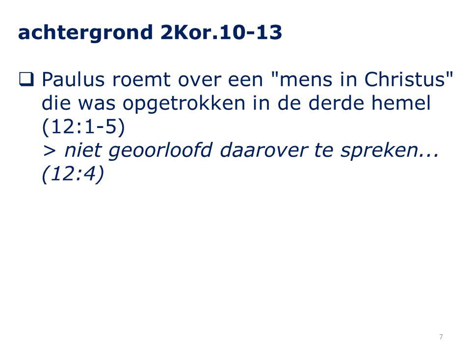 achtergrond 2Kor.10-13 Paulus roemt over een mens in Christus die was opgetrokken in de derde hemel (12:1-5)