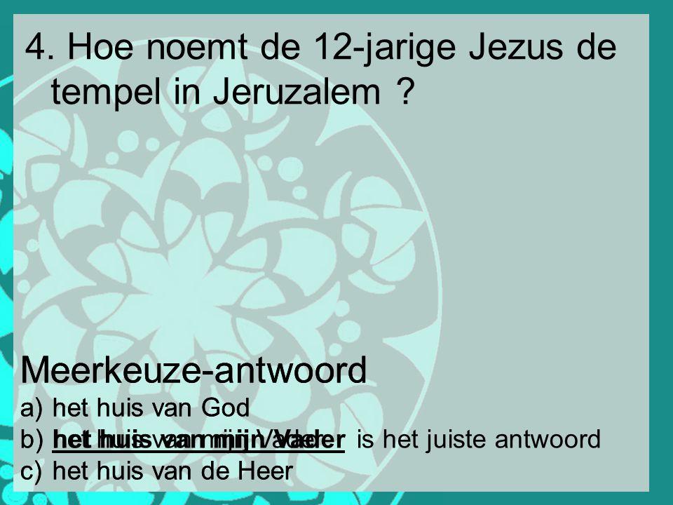 4. Hoe noemt de 12-jarige Jezus de tempel in Jeruzalem