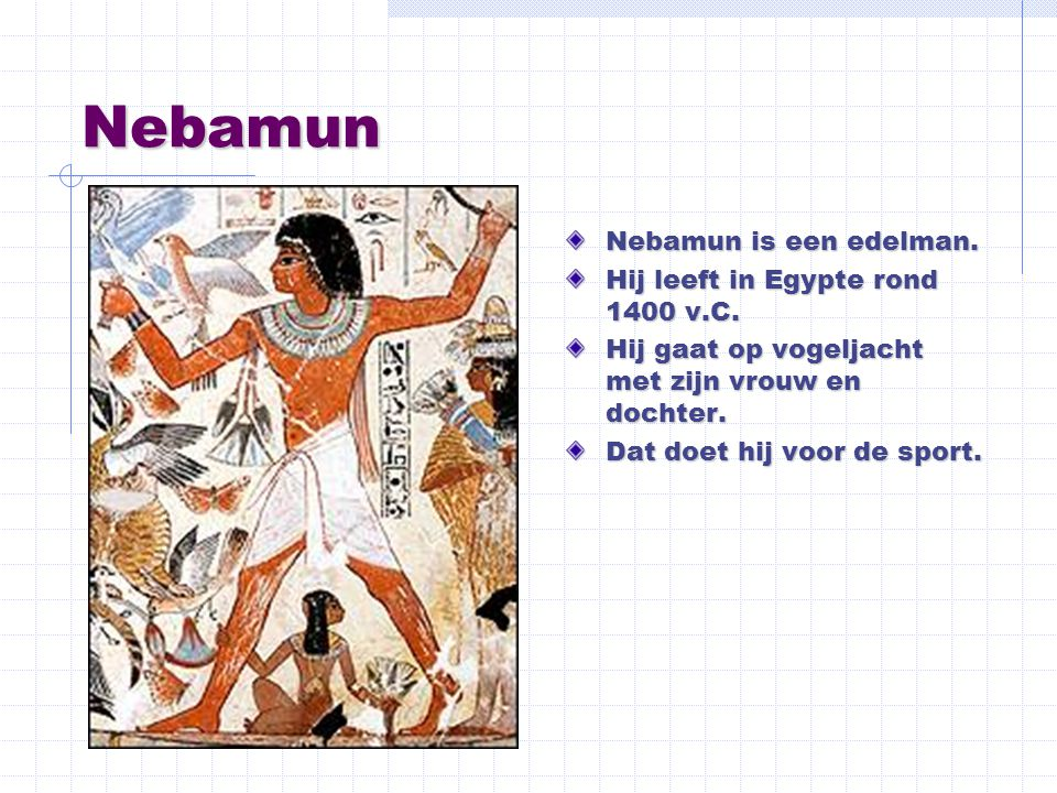 Nebamun Nebamun is een edelman. Hij leeft in Egypte rond 1400 v.C.
