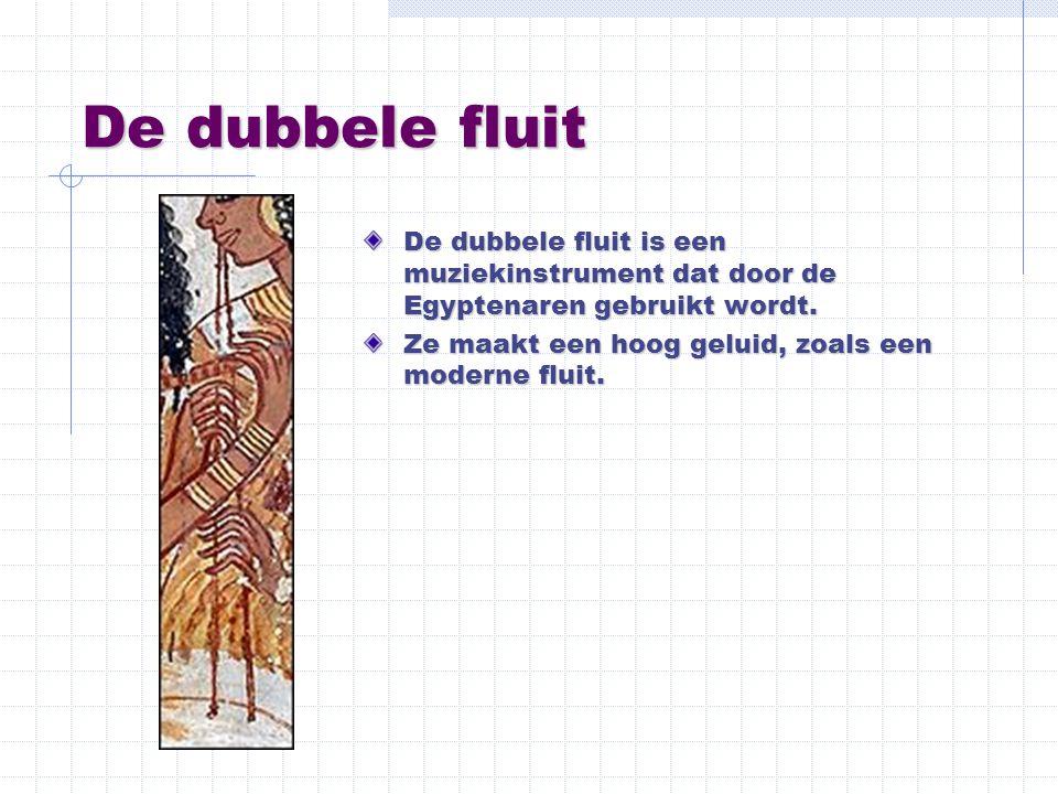 De dubbele fluit De dubbele fluit is een muziekinstrument dat door de Egyptenaren gebruikt wordt. Ze maakt een hoog geluid, zoals een moderne fluit.