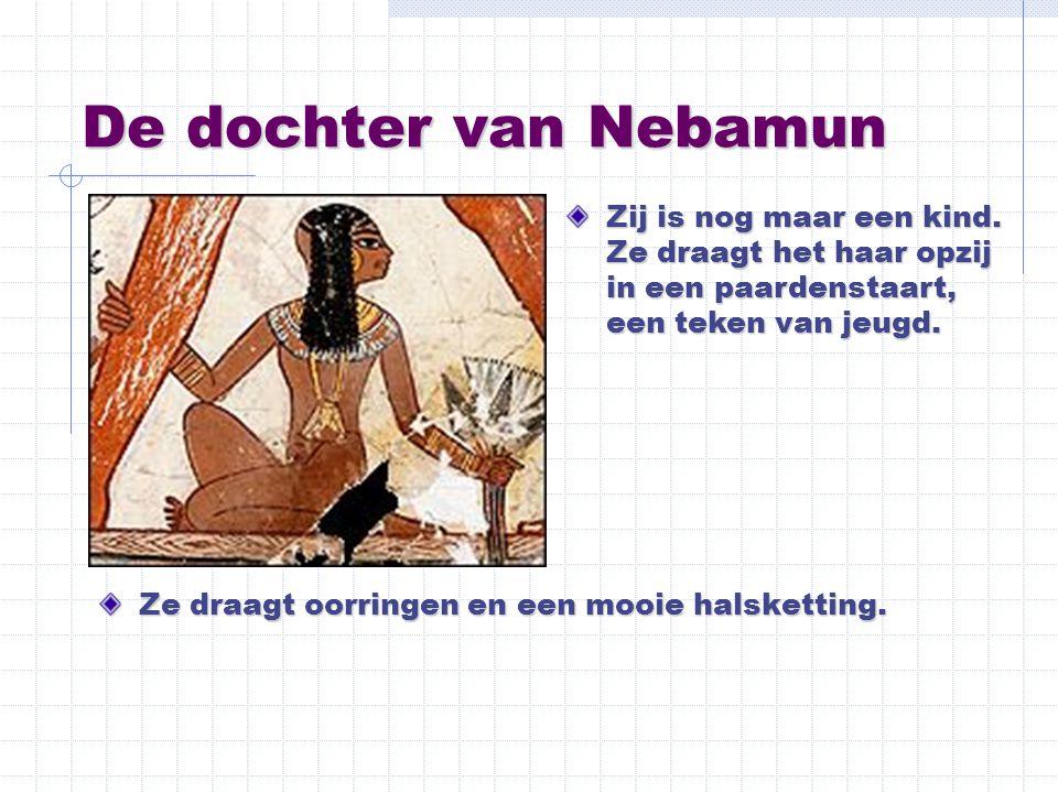 De dochter van Nebamun Zij is nog maar een kind. Ze draagt het haar opzij in een paardenstaart, een teken van jeugd.