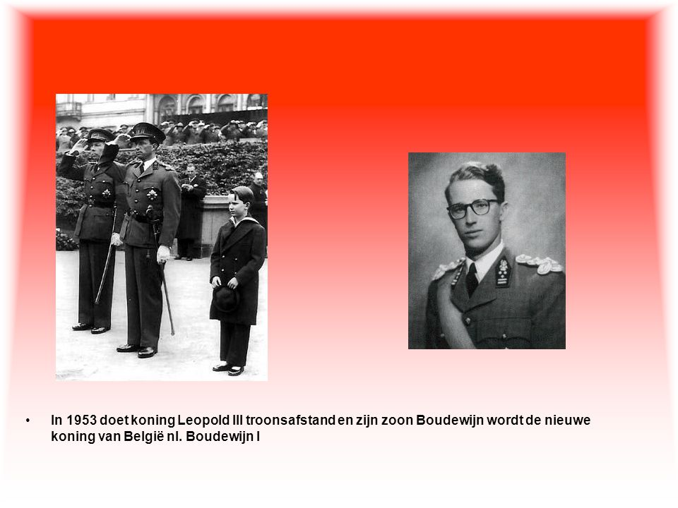 In 1953 doet koning Leopold III troonsafstand en zijn zoon Boudewijn wordt de nieuwe koning van België nl.