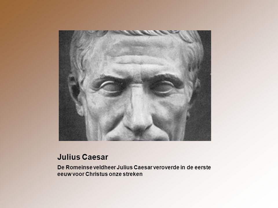 Julius Caesar De Romeinse veldheer Julius Caesar veroverde in de eerste eeuw voor Christus onze streken.
