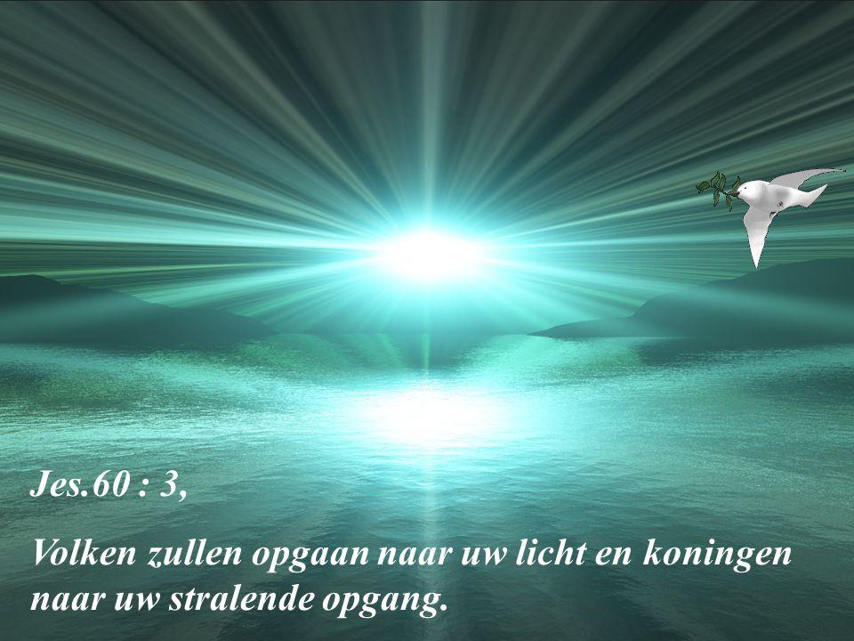 Jes.60 : 3, Volken zullen opgaan naar uw licht en koningen naar uw stralende opgang.