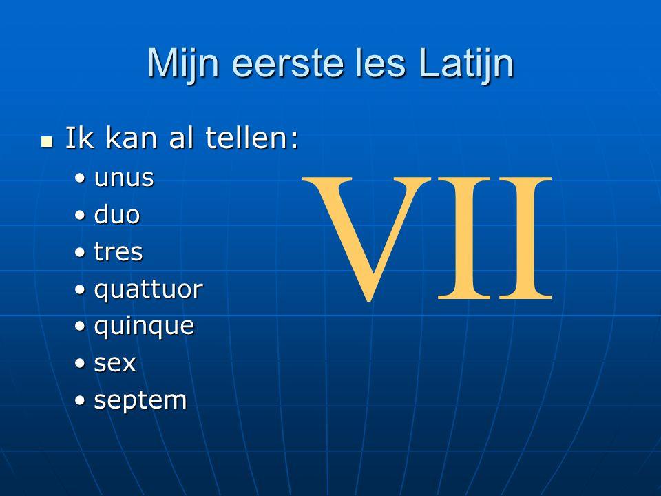 VII Mijn eerste les Latijn Ik kan al tellen: unus duo tres quattuor