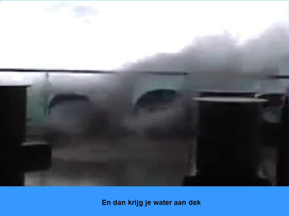 En dan krijg je water aan dek