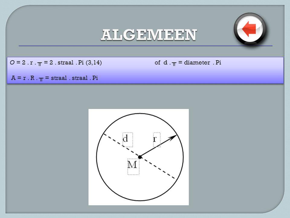 ALGEMEEN O = 2 . r . ╥ = 2 . straal . Pi (3,14) of d .
