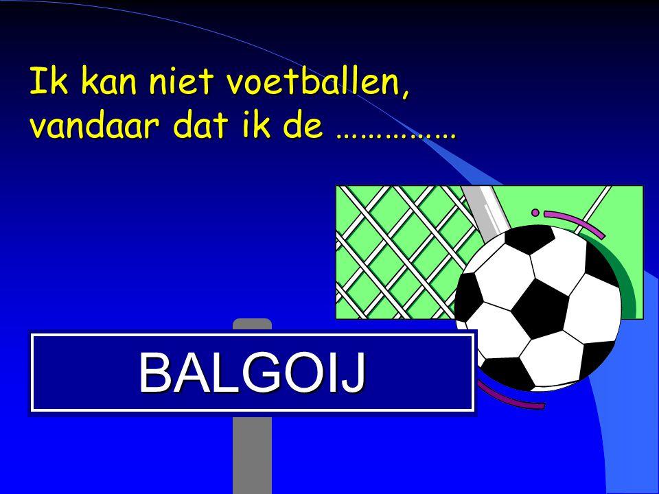 Ik kan niet voetballen, vandaar dat ik de ……………